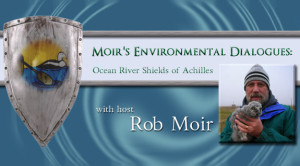 Moir's Environmental Dialogues, Ocean River Shields of Achilles internet talk radio with Rob Moir